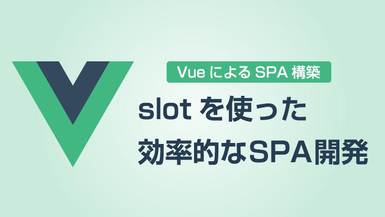 Vueでslotを使ってSPAを効率的に開発する【slot便利】|たのしいWeb開発